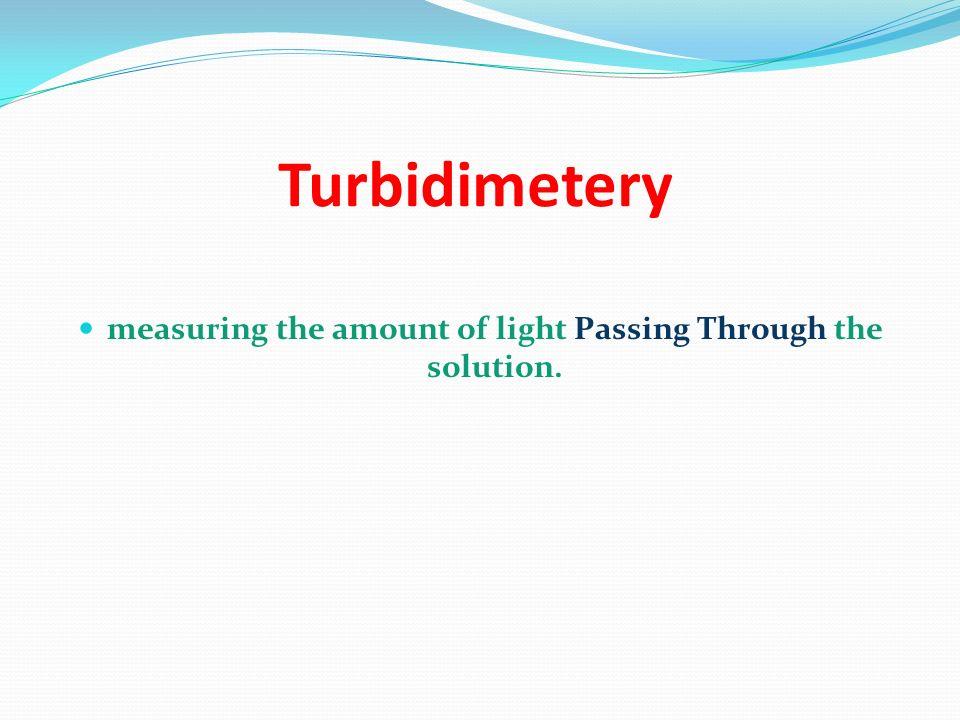 Turbidimetery measuring the amount of light Passing Through the solution.