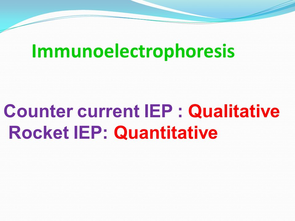 Immunoelectrophoresis Counter current IEP : Qualitative Rocket IEP: Quantitative