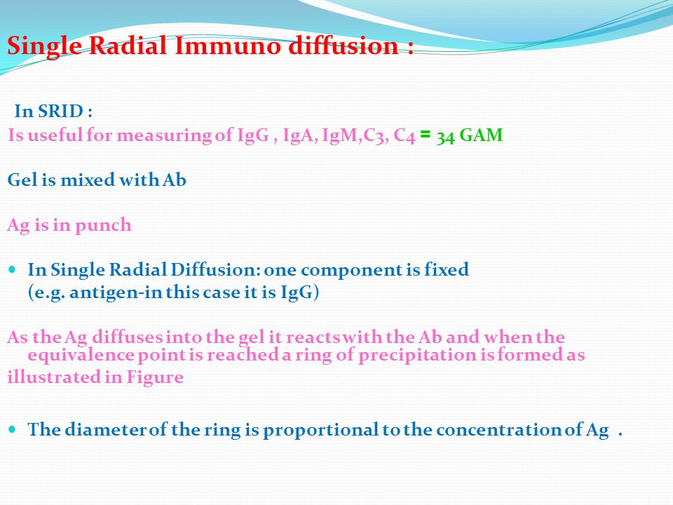 Single Radial Immuno diffusion : In SRID : 34 GAM = Is useful for measuring of IgG, IgA, IgM,C3, C4 Gel is mixed with Ab Ag is in punch In Single Radi