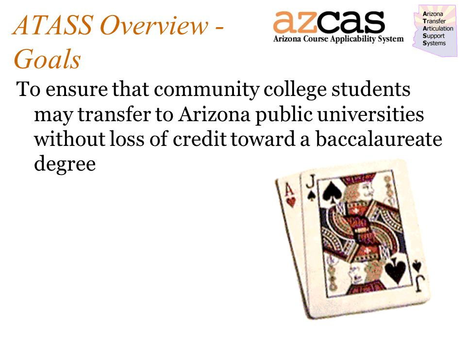 ATASS Overview - Goals To ensure that community college students may transfer to Arizona public universities without loss of credit toward a baccalaureate degree