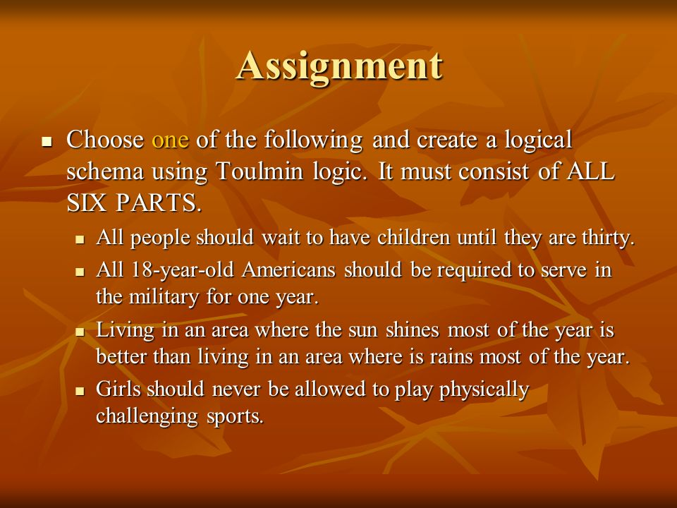 Assignment Choose one of the following and create a logical schema using Toulmin logic. It must consist of ALL SIX PARTS. Choose one of the following