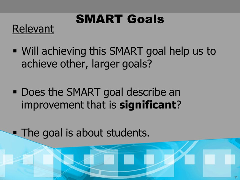 11 SMART Goals Relevant Will achieving this SMART goal help us to achieve other, larger goals? Does the SMART goal describe an improvement that is sig