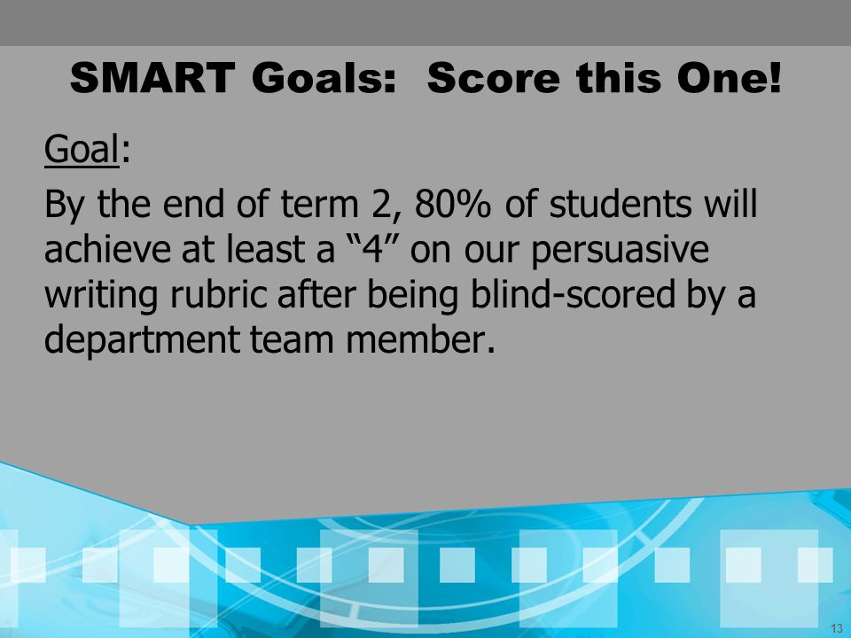 13 SMART Goals: Score this One! Goal: By the end of term 2, 80% of students will achieve at least a 4 on our persuasive writing rubric after being bli