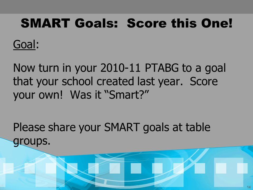 14 SMART Goals: Score this One! Goal: Now turn in your 2010-11 PTABG to a goal that your school created last year. Score your own! Was it Smart? Pleas