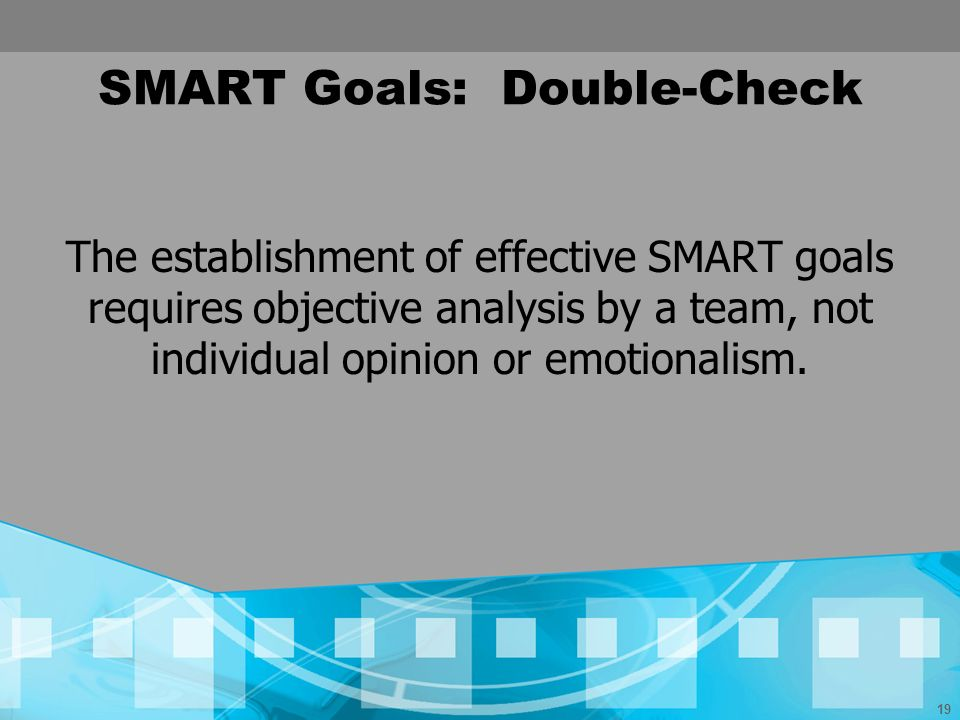 19 SMART Goals: Double-Check The establishment of effective SMART goals requires objective analysis by a team, not individual opinion or emotionalism.
