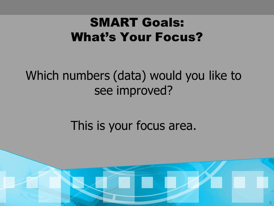 5 SMART Goals: Whats Your Focus? Which numbers (data) would you like to see improved? This is your focus area.