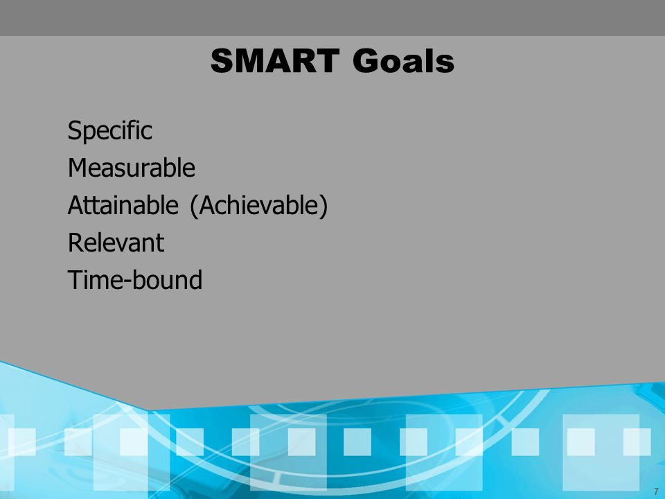 7 SMART Goals Specific Measurable Attainable (Achievable) Relevant Time-bound