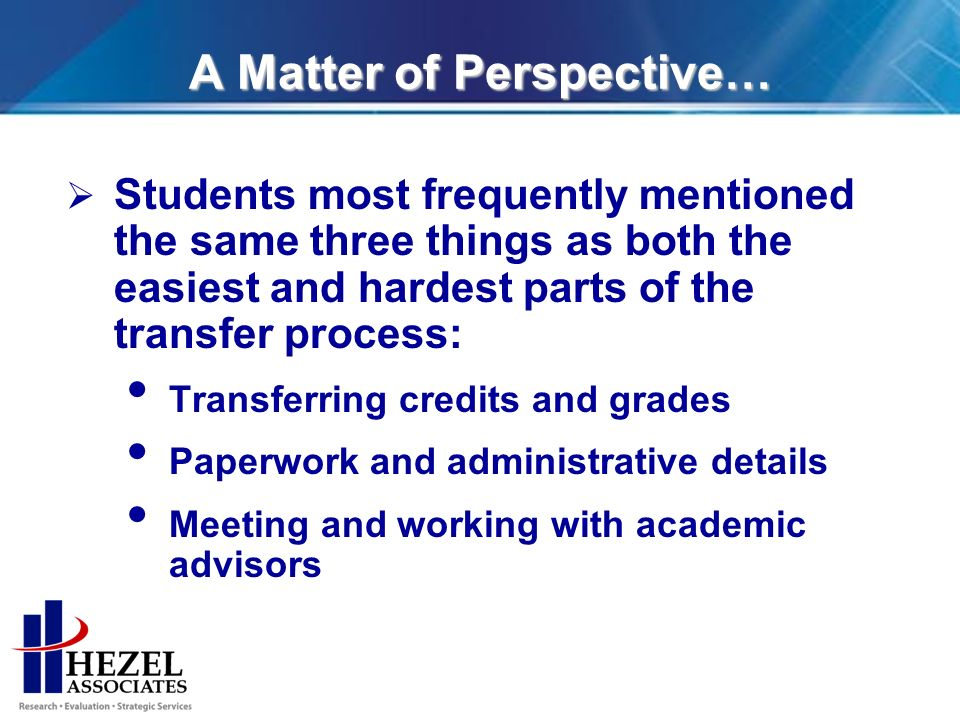 A Matter of Perspective… Students most frequently mentioned the same three things as both the easiest and hardest parts of the transfer process: Transferring credits and grades Paperwork and administrative details Meeting and working with academic advisors