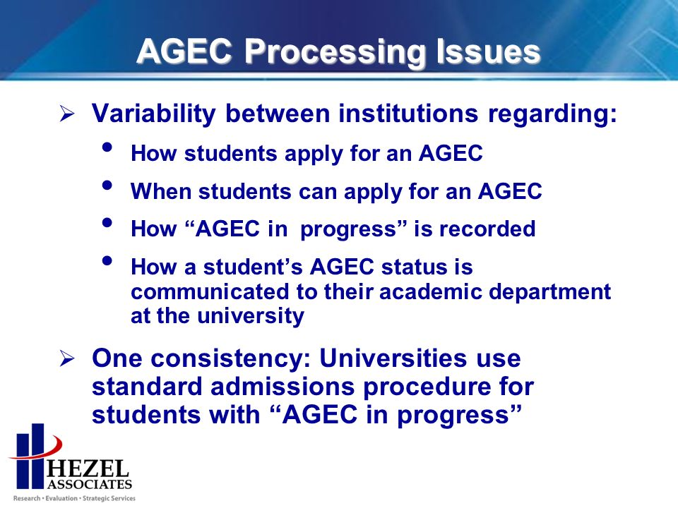 AGEC Processing Issues Variability between institutions regarding: How students apply for an AGEC When students can apply for an AGEC How AGEC in progress is recorded How a students AGEC status is communicated to their academic department at the university One consistency: Universities use standard admissions procedure for students with AGEC in progress