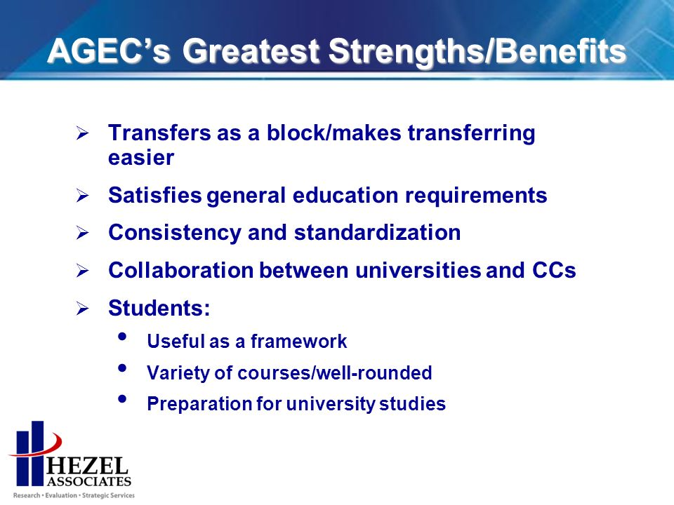 AGECs Greatest Strengths/Benefits Transfers as a block/makes transferring easier Satisfies general education requirements Consistency and standardization Collaboration between universities and CCs Students: Useful as a framework Variety of courses/well-rounded Preparation for university studies