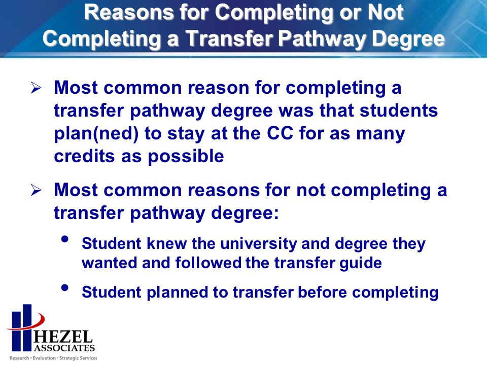 Reasons for Completing or Not Completing a Transfer Pathway Degree Most common reason for completing a transfer pathway degree was that students plan(ned) to stay at the CC for as many credits as possible Most common reasons for not completing a transfer pathway degree: Student knew the university and degree they wanted and followed the transfer guide Student planned to transfer before completing