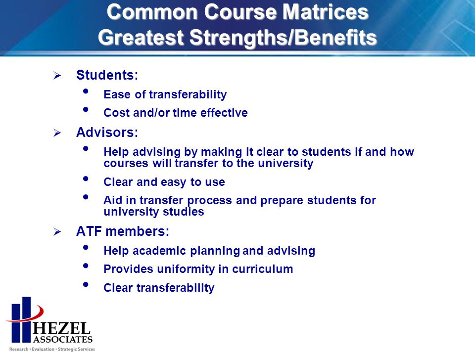 Common Course Matrices Greatest Strengths/Benefits Students: Ease of transferability Cost and/or time effective Advisors: Help advising by making it clear to students if and how courses will transfer to the university Clear and easy to use Aid in transfer process and prepare students for university studies ATF members: Help academic planning and advising Provides uniformity in curriculum Clear transferability
