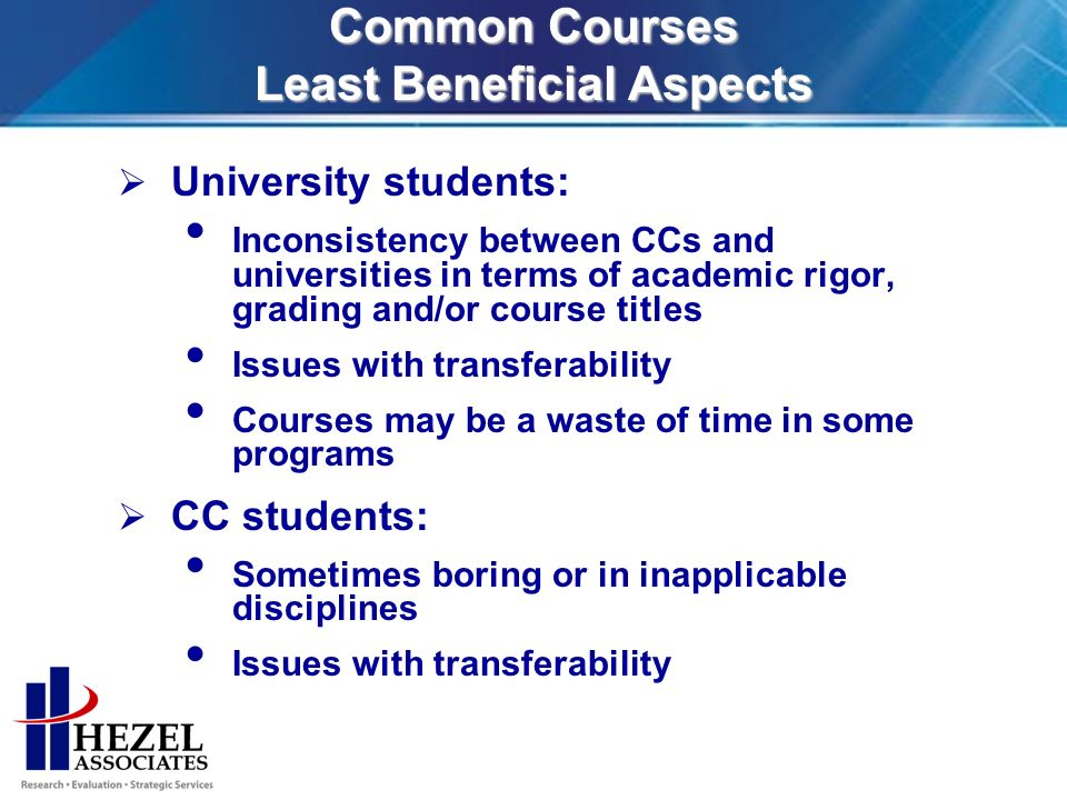 Common Courses Least Beneficial Aspects University students: Inconsistency between CCs and universities in terms of academic rigor, grading and/or course titles Issues with transferability Courses may be a waste of time in some programs CC students: Sometimes boring or in inapplicable disciplines Issues with transferability