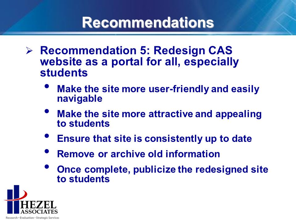 Recommendations Recommendation 5: Redesign CAS website as a portal for all, especially students Make the site more user-friendly and easily navigable Make the site more attractive and appealing to students Ensure that site is consistently up to date Remove or archive old information Once complete, publicize the redesigned site to students