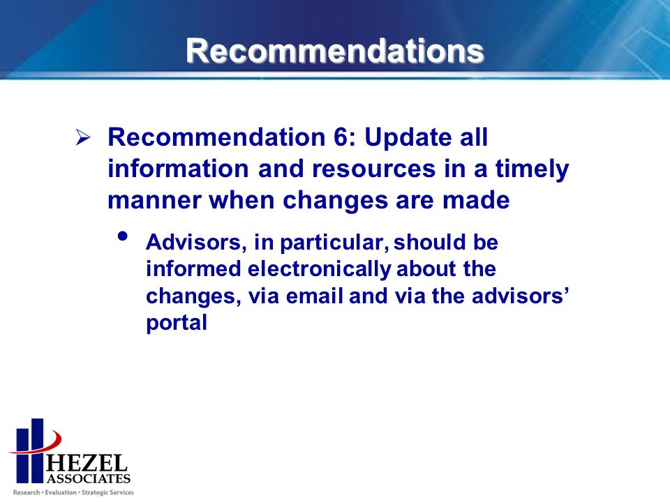 Recommendations Recommendation 6: Update all information and resources in a timely manner when changes are made Advisors, in particular, should be informed electronically about the changes, via email and via the advisors portal