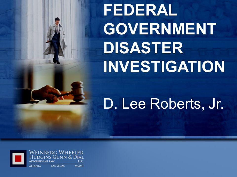 FEDERAL GOVERNMENT DISASTER INVESTIGATION D. Lee Roberts, Jr.