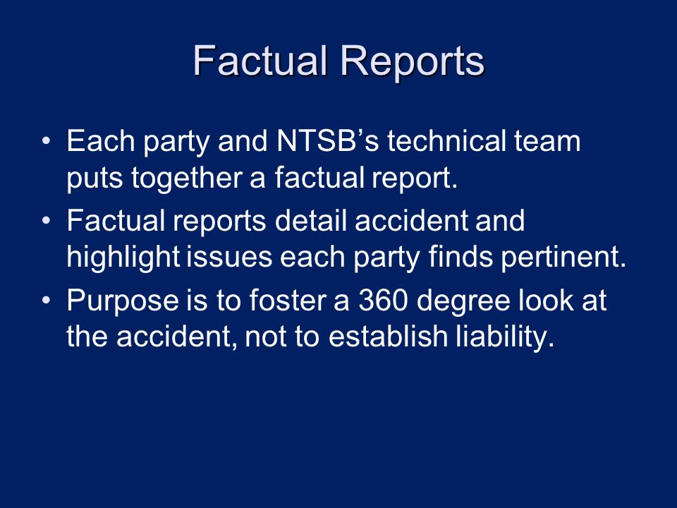 Factual Reports Each party and NTSBs technical team puts together a factual report. Factual reports detail accident and highlight issues each party fi