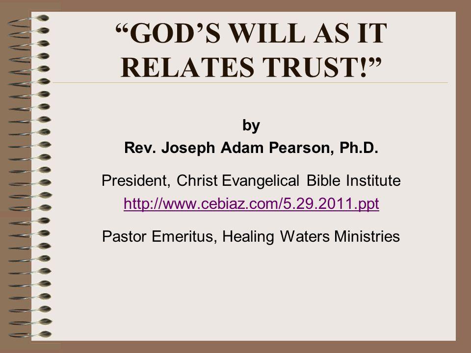 GODS WILL AS IT RELATES TRUST! by Rev. Joseph Adam Pearson, Ph.D. President, Christ Evangelical Bible Institute http://www.cebiaz.com/5.29.2011.ppt Pa