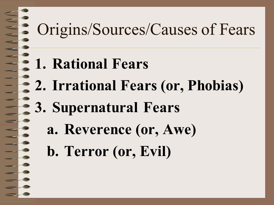 Origins/Sources/Causes of Fears 1. Rational Fears 2.