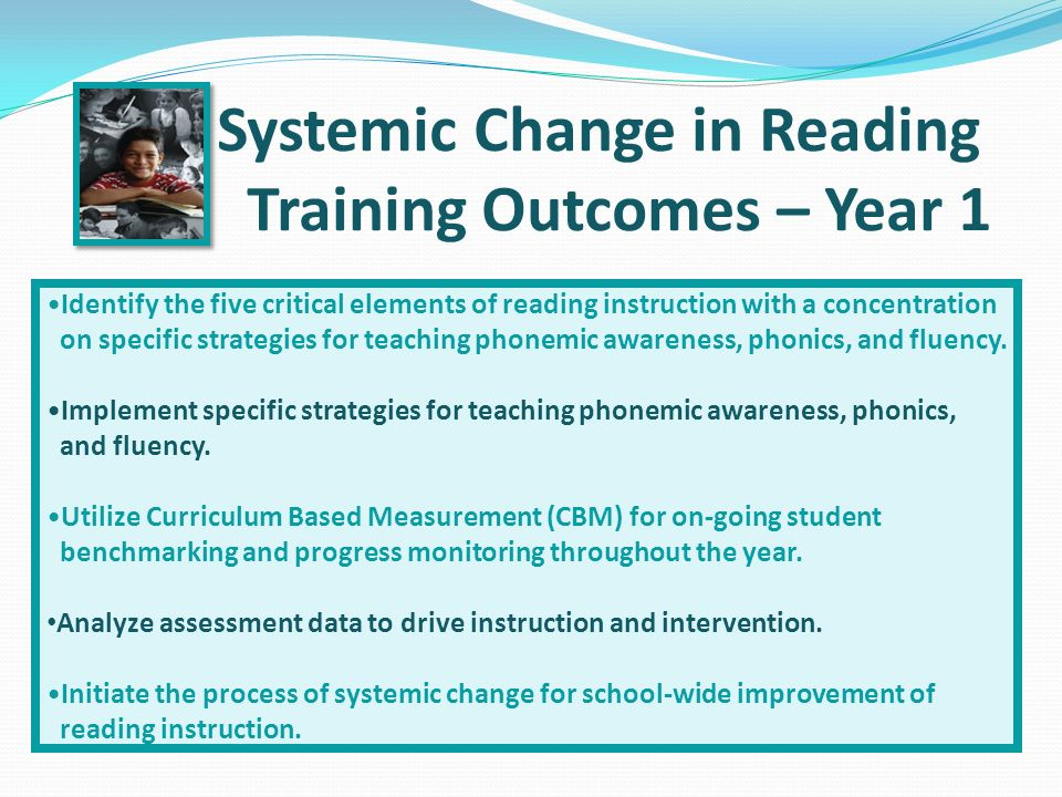 Systemic Change in Reading Training Outcomes – Year 1 Identify the five critical elements of reading instruction with a concentration on specific strategies for teaching phonemic awareness, phonics, and fluency.