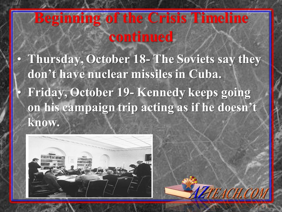 Beginning of the Crisis Timeline continued Thursday, October 18- The Soviets say they dont have nuclear missiles in Cuba.Thursday, October 18- The Soviets say they dont have nuclear missiles in Cuba.