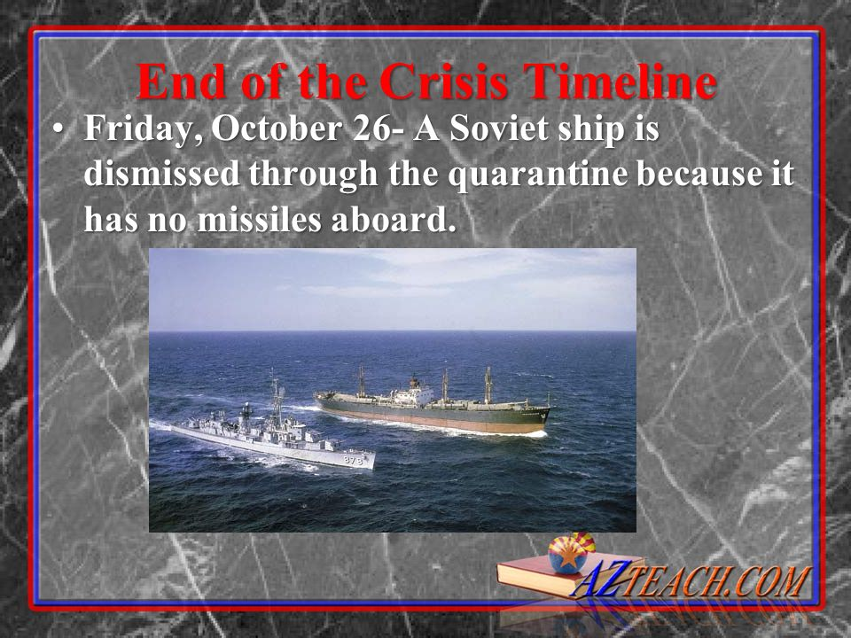 End of the Crisis Timeline Friday, October 26- A Soviet ship is dismissed through the quarantine because it has no missiles aboard.Friday, October 26- A Soviet ship is dismissed through the quarantine because it has no missiles aboard.