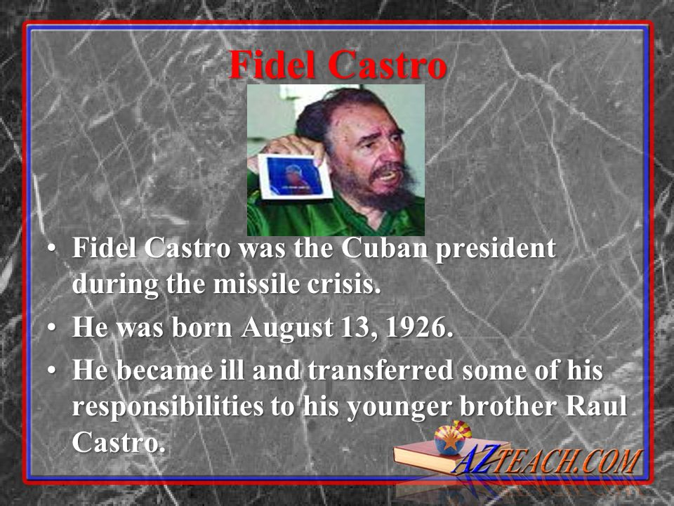 Fidel Castro Fidel Castro was the Cuban president during the missile crisis.Fidel Castro was the Cuban president during the missile crisis.