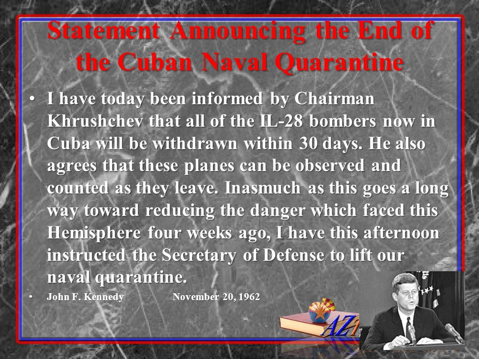 Statement Announcing the End of the Cuban Naval Quarantine I have today been informed by Chairman Khrushchev that all of the IL-28 bombers now in Cuba will be withdrawn within 30 days.