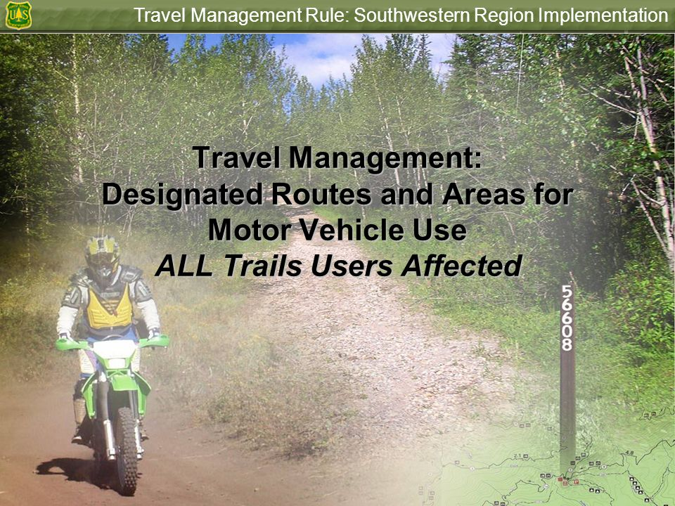 Travel Management Rule: Southwestern Region Implementation Travel Management: Designated Routes and Areas for Motor Vehicle Use ALL Trails Users Affec
