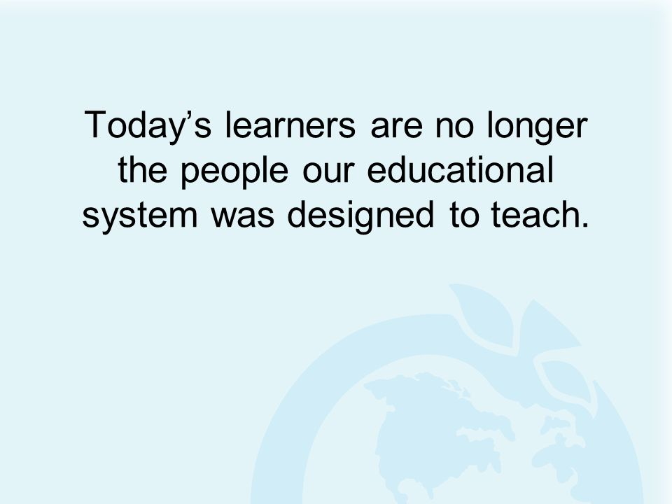 Todays learners are no longer the people our educational system was designed to teach.