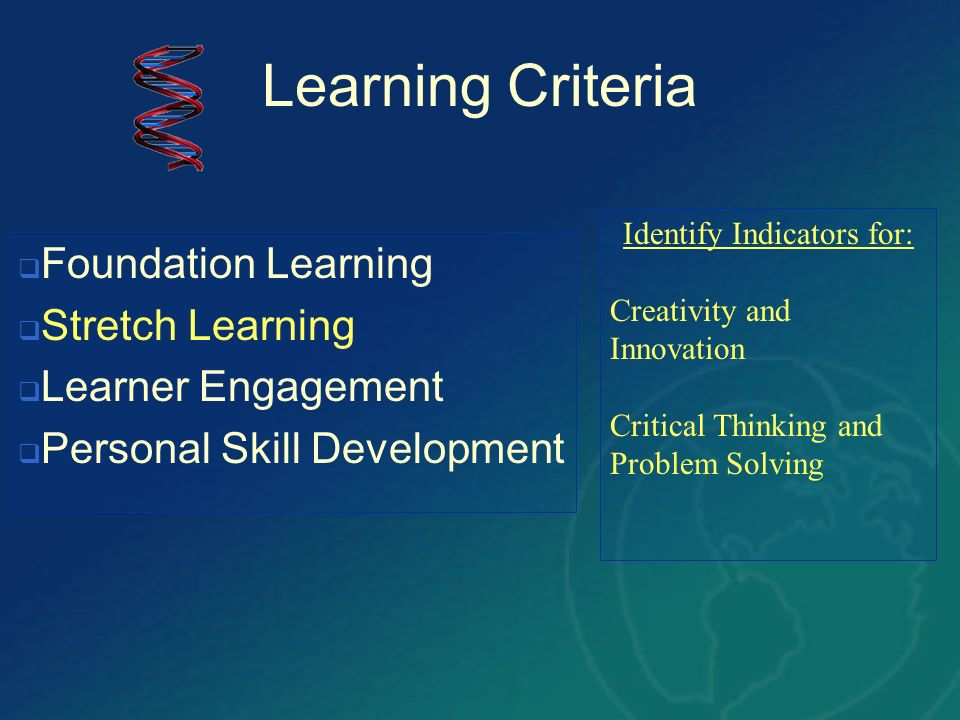 Learning Criteria Identify Indicators for: Creativity and Innovation Critical Thinking and Problem Solving Foundation Learning Stretch Learning Learne
