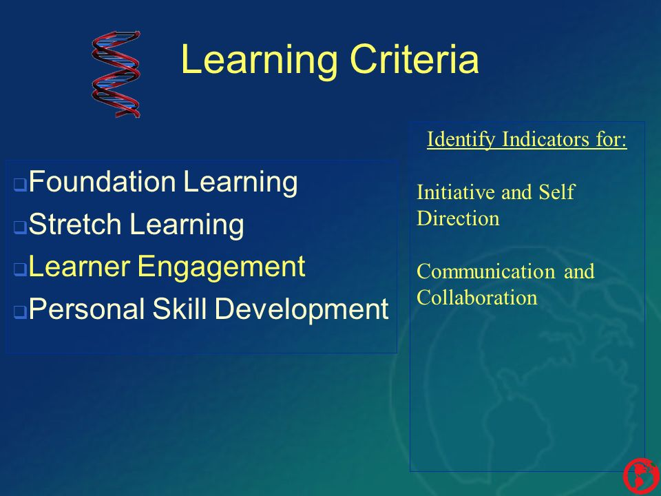 Learning Criteria Identify Indicators for: Initiative and Self Direction Communication and Collaboration Foundation Learning Stretch Learning Learner