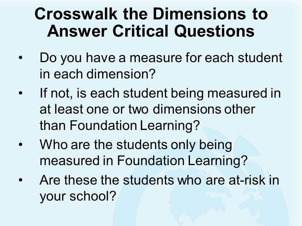Crosswalk the Dimensions to Answer Critical Questions Do you have a measure for each student in each dimension? If not, is each student being measured