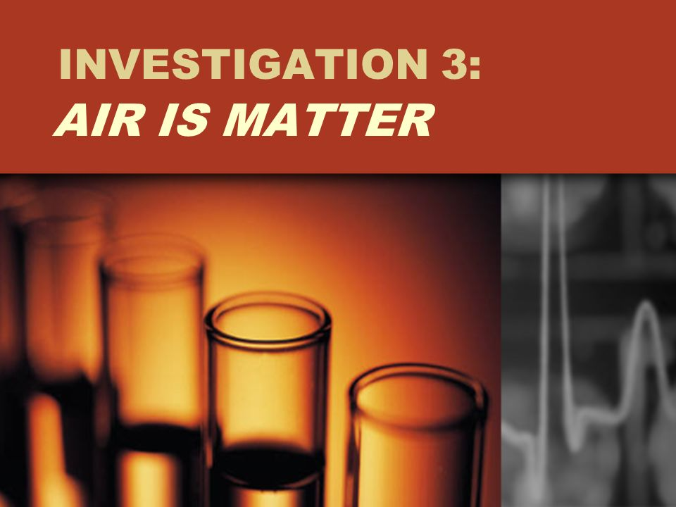 INVESTIGATION 3: AIR IS MATTER
