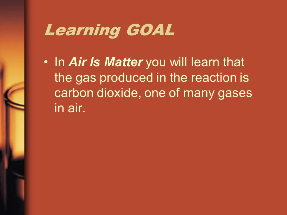 Learning GOAL In Air Is Matter you will learn that the gas produced in the reaction is carbon dioxide, one of many gases in air.