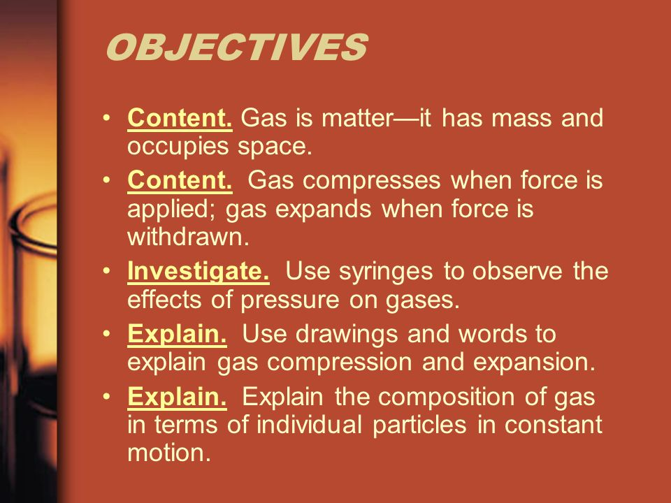 OBJECTIVES Content. Gas is matterit has mass and occupies space.