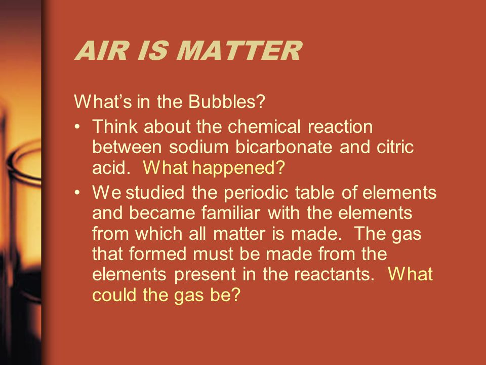 AIR IS MATTER Whats in the Bubbles? Think about the chemical reaction between sodium bicarbonate and citric acid. What happened? We studied the period