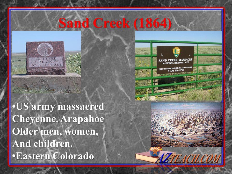Sand Creek (1864) US army massacred Cheyenne, Arapahoe Older men, women, And children. Eastern Colorado