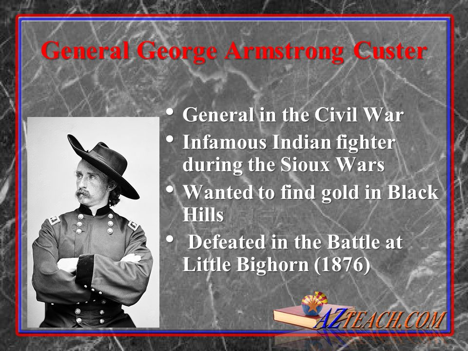 General George Armstrong Custer General in the Civil War General in the Civil War Infamous Indian fighter during the Sioux Wars Infamous Indian fighte