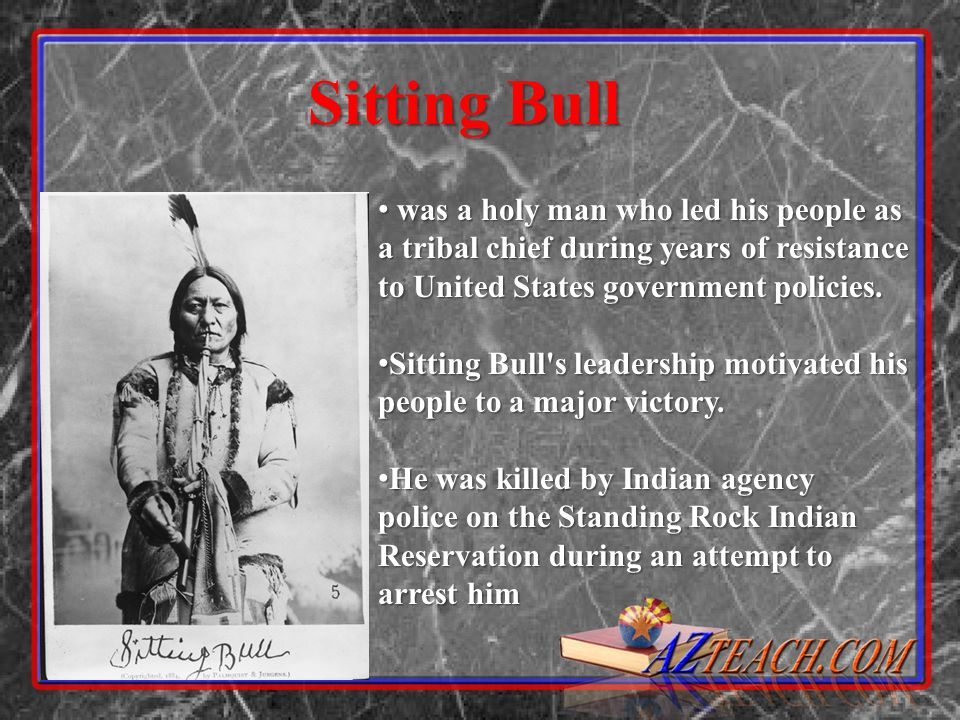 Sitting Bull was a holy man who led his people as a tribal chief during years of resistance to United States government policies. was a holy man who l