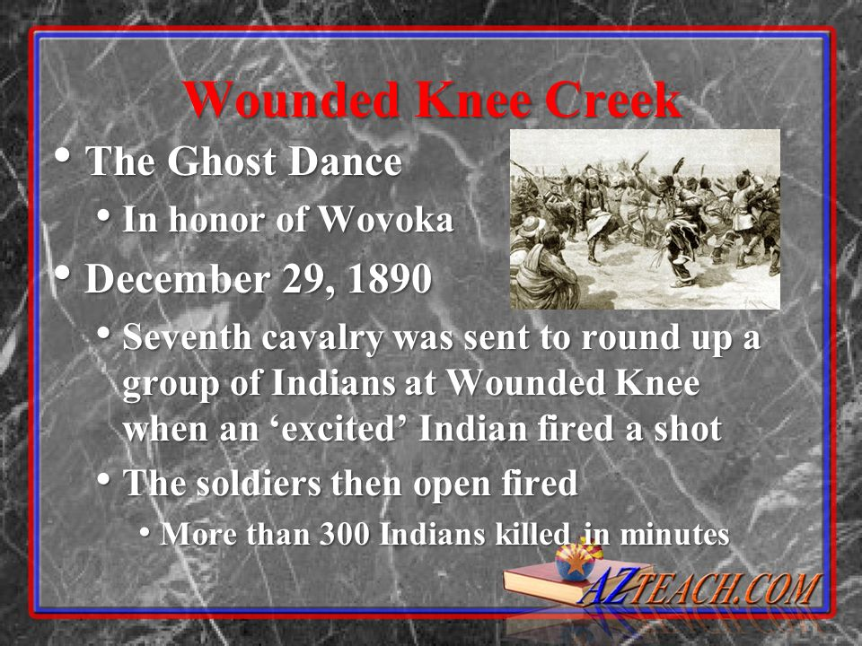 Wounded Knee Creek The Ghost Dance The Ghost Dance In honor of Wovoka In honor of Wovoka December 29, 1890 December 29, 1890 Seventh cavalry was sent
