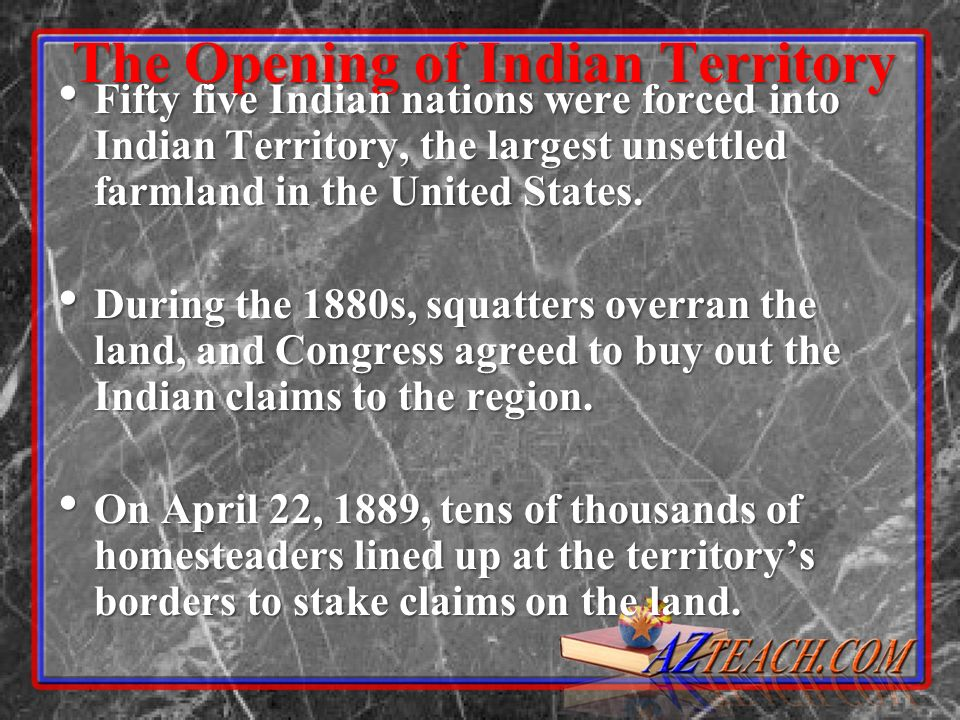 The Opening of Indian Territory Fifty five Indian nations were forced into Indian Territory, the largest unsettled farmland in the United States. Fift