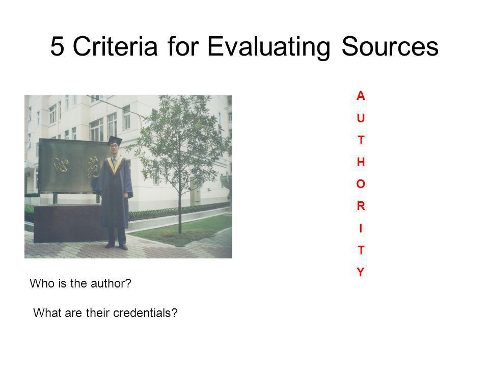 5 Criteria for Evaluating Sources AUTHORITYAUTHORITY Who is the author? What are their credentials?