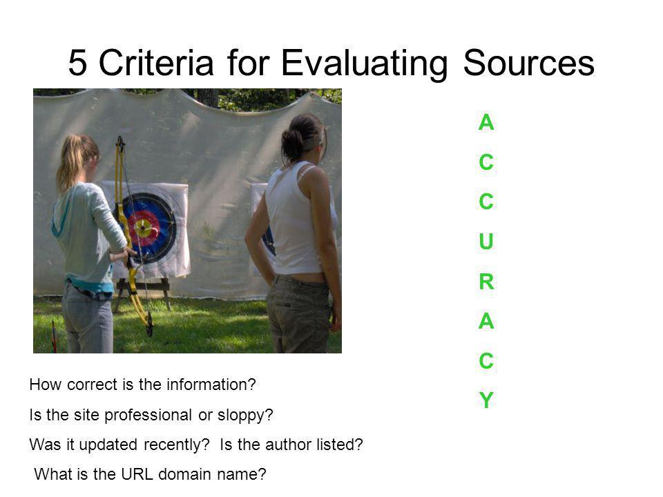 5 Criteria for Evaluating Sources ACCURACYACCURACY How correct is the information? Is the site professional or sloppy? Was it updated recently? Is the