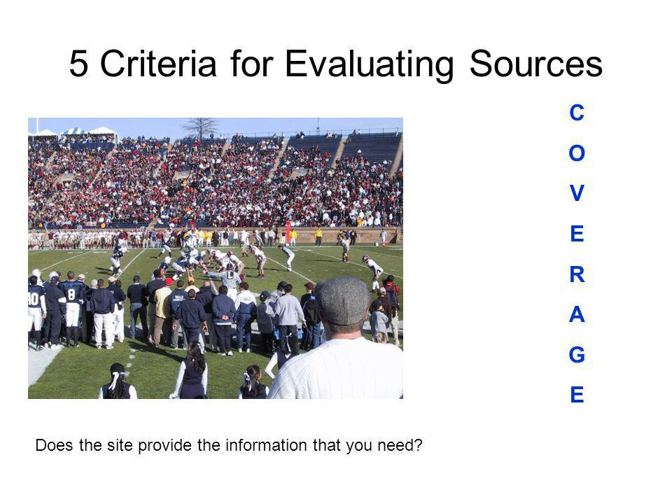 5 Criteria for Evaluating Sources COVERAGECOVERAGE Does the site provide the information that you need?