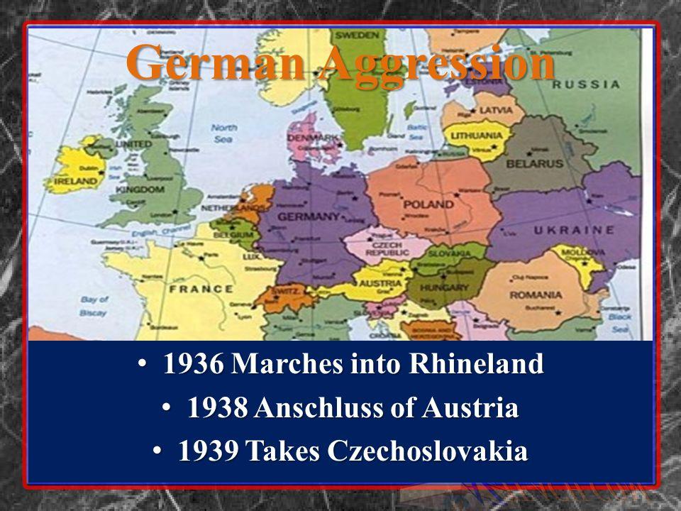 German Aggression 1936 Marches into Rhineland 1936 Marches into Rhineland 1938 Anschluss of Austria 1938 Anschluss of Austria 1939 Takes Czechoslovakia 1939 Takes Czechoslovakia