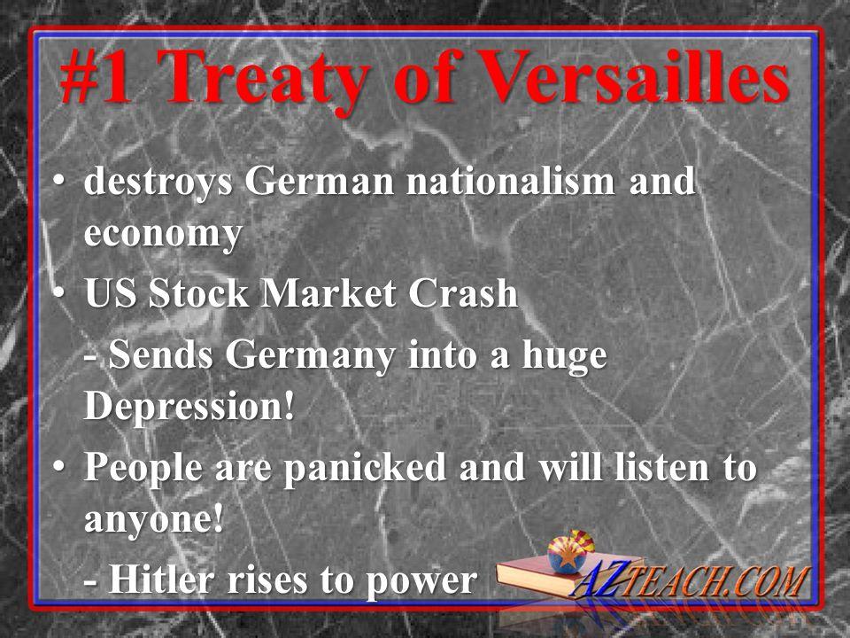 #1 Treaty of Versailles destroys German nationalism and economy destroys German nationalism and economy US Stock Market Crash US Stock Market Crash - Sends Germany into a huge Depression.