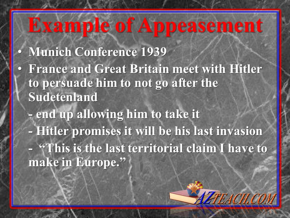 Example of Appeasement Munich Conference 1939 Munich Conference 1939 France and Great Britain meet with Hitler to persuade him to not go after the Sud