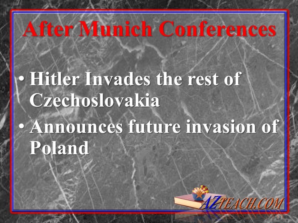 After Munich Conferences Hitler Invades the rest of Czechoslovakia Hitler Invades the rest of Czechoslovakia Announces future invasion of Poland Annou