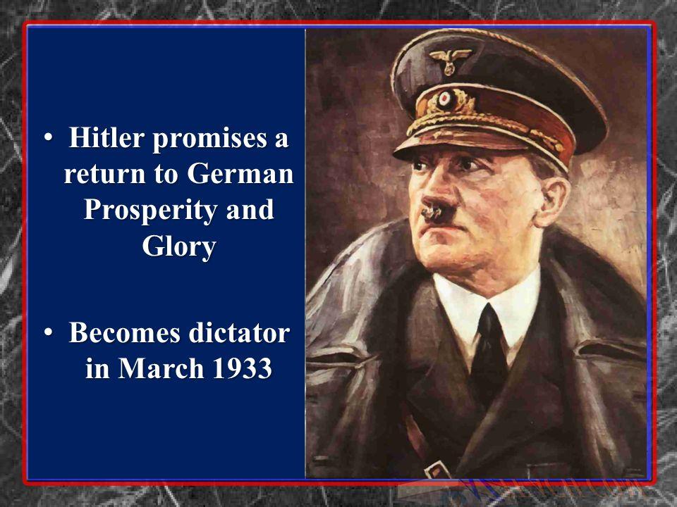 Hitler promises a return to German Prosperity and Glory Hitler promises a return to German Prosperity and Glory Becomes dictator in March 1933 Becomes dictator in March 1933